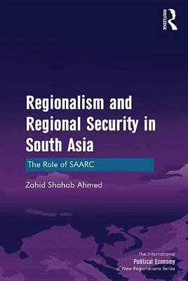 Regionalism and Regional Security in South Asia - The Role of SAARC (Electronic book text): Zahid Shahab Ahmed