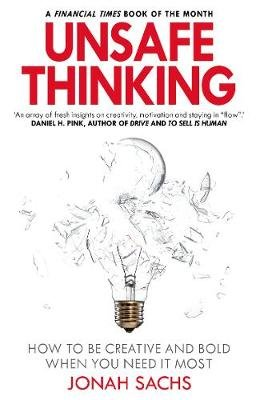 Unsafe Thinking: How to be Creative and Bold When You Need It Most (Paperback): Jonah Sachs
