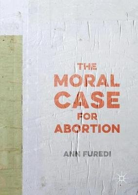 The Moral Case for Abortion (Paperback, 1st ed. 2016): Ann Furedi
