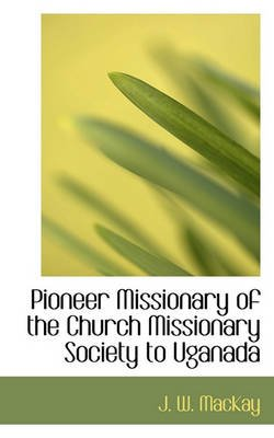 Pioneer Missionary of the Church Missionary Society to Uganada (Paperback): J. W. MacKay