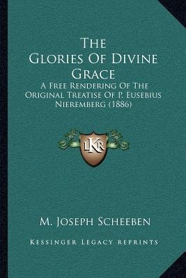 The Glories of Divine Grace - A Free Rendering of the Original Treatise of P. Eusebius Nieremberg (1886) (Paperback): M. Joseph...