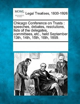 Chicago Conference on Trusts - Speeches, Debates, Resolutions, Lists of the Delegates, Committees, Etc., Held September 13th,...