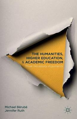 The Humanities, Higher Education, and Academic Freedom - Three Necessary Arguments (Paperback): Michael Berube, Jennifer Ruth