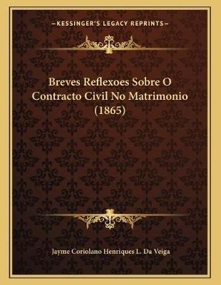 Breves Reflexoes Sobre O Contracto Civil No Matrimonio (1865) (Portuguese, Paperback): Jayme Coriolano Henriques L. Da Veiga