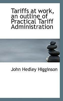 Tariffs at Work, an Outline of Practical Tariff Administration (Paperback): John Hedley Higginson