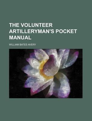 The Volunteer Artilleryman's Pocket Manual (Paperback): William Bates Avery