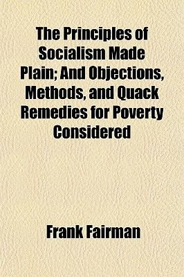 The Principles of Socialism Made Plain; And Objections, Methods, and Quack Remedies for Poverty Considered (Paperback): Frank...