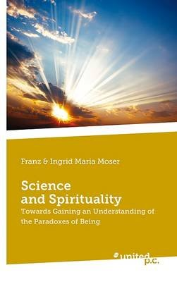 Science and Spirituality - Towards Gaining an Understanding of the Paradoxes of Being (Paperback): Franz Moser, Ingrid Maria...