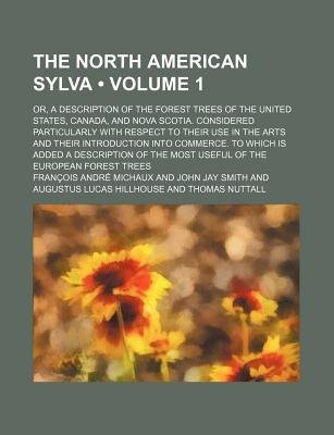 The North American Sylva (Volume 1); Or, a Description of the Forest Trees of the United States, Canada, and Nova Scotia....