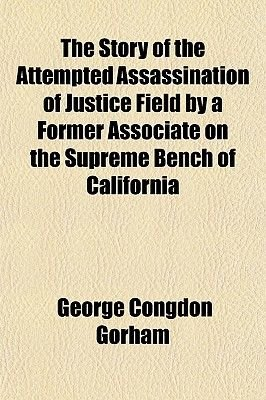 The Story of the Attempted Assassination of Justice Field by a Former Associate on the Supreme Bench of California (Paperback):...