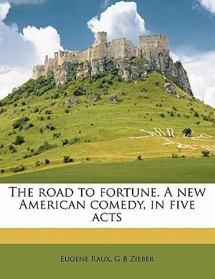 The Road to Fortune. a New American Comedy, in Five Acts Volume 39 - 8 (Paperback): Eugene Raux, G B Zieber