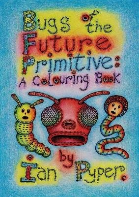 Bugs of the Future Primitive: A Colouring Book (Paperback): Ian Pyper