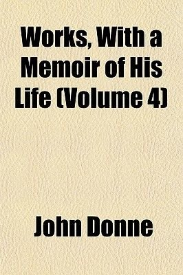 Works, with a Memoir of His Life (Volume 4) (Paperback): John Donne