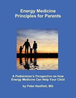 Energy Medicine Principles for Parents: A Pediatrician's Perspective on How Energy Medicine Can Help Your Child...