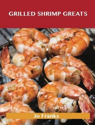 Grilled Shrimp Greats - Delicious Grilled Shrimp Recipes, the Top 40 Grilled Shrimp Recipes (Electronic book text): Jo Franks