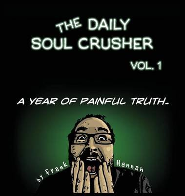 The Daily Soul Crusher Vol. 1 - A Year of Painful Truth (Hardcover): Frank Hannah