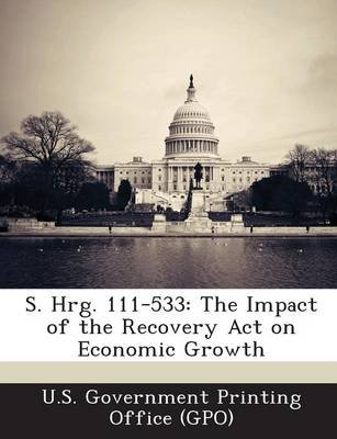 S. Hrg. 111-533 - The Impact of the Recovery Act on Economic Growth (Paperback): U. S. Government Printing Office (Gpo)
