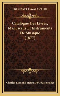 Catalogue Des Livres, Manuscrits Et Instruments de Musique (1877) (French, Hardcover): Charles Edmond Henri De Coussemaker