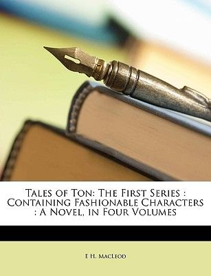 Tales of Ton - The First Series: Containing Fashionable Characters: A Novel, in Four Volumes (Paperback): E. H. MacLeod