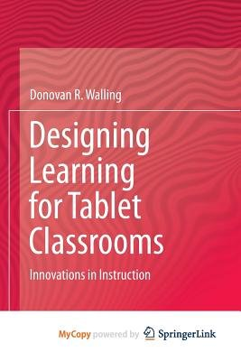 Designing Learning for Tablet Classrooms - Innovations in Instruction (Paperback): Donovan R. Walling