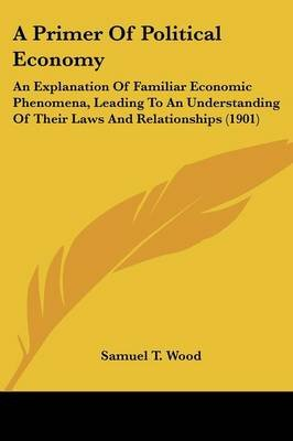 A Primer of Political Economy - An Explanation of Familiar Economic Phenomena, Leading to an Understanding of Their Laws and...