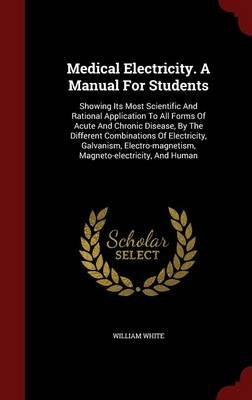 Medical Electricity. a Manual for Students - Showing Its Most Scientific and Rational Application to All Forms of Acute and...