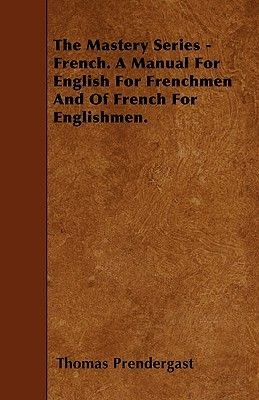 The Mastery Series - French. A Manual For English For Frenchmen And Of French For Englishmen. (Paperback): Thomas A. Prendergast