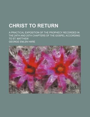 Christ to Return; A Practical Exposition of the Prophecy Recorded in the 24th and 25th Chapters of the Gospel According to St....