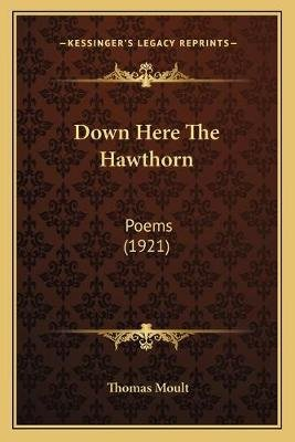 Down Here The Hawthorn - Poems (1921) (Paperback): Thomas Moult