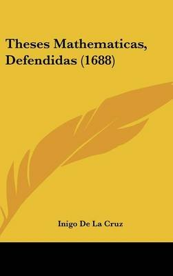 Theses Mathematicas, Defendidas (1688) (English, Spanish, Hardcover): Inigo De La Cruz