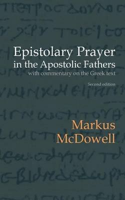 Epistolary Prayer in the Apostolic Fathers - With Commentary on the Greek Text (Paperback): Markus McDowell