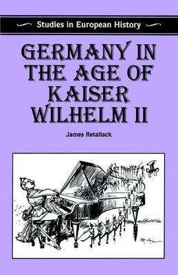 Germany in the Age of Kaiser Wilhelm II (Paperback): James Retallack