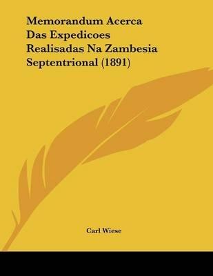 Memorandum Acerca Das Expedicoes Realisadas Na Zambesia Septentrional (1891) (Paperback): Carl Wiese