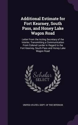 Additional Estimate for Fort Kearney, South Pass, and Honey Lake Wagon Road - Letter from the Acting Secretary of the Interior,...