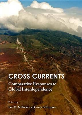 Cross Currents: Comparative Responses to Global Interdependence (Electronic book text): Ian M. Sullivan, Cindy Scheopner