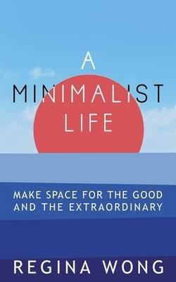 A Minimalist Life - Make Space for the Good and the Extraordinary (Paperback): Regina Wong