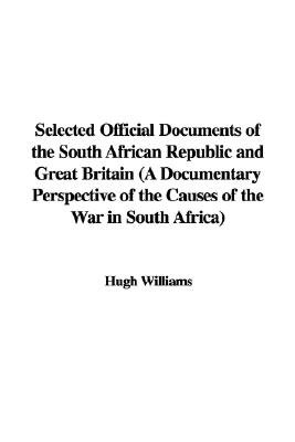 Selected Official Documents of the South African Republic and Great Britain (a Documentary Perspective of the Causes of the War...