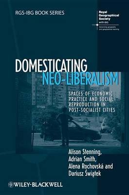 Domesticating Neo-Liberalism - Spaces of Economic Practice and Social Reproduction in Post-Socialist Cities (Electronic book...