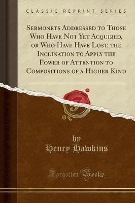 Sermonets Addressed to Those Who Have Not Yet Acquired, or Who Have Have Lost, the Inclination to Apply the Power of Attention...
