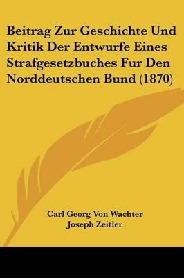Beitrag Zur Geschichte Und Kritik Der Entwurfe Eines Strafgesetzbuches Fur Den Norddeutschen Bund (1870) (English, German,...