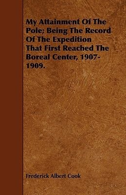 My Attainment Of The Pole; Being The Record Of The Expedition That First Reached The Boreal Center, 1907-1909. (Paperback):...