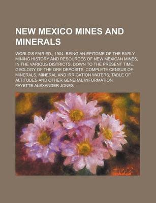 New Mexico Mines and Minerals; World's Fair Ed., 1904. Being an Epitome of the Early Mining History and Resources of New...