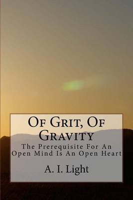 Of Grit, of Gravity - The Prerequisite for an Open Mind Is an Open Heart (Paperback): A. I. Light