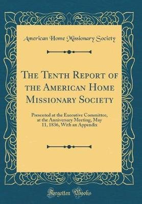The Tenth Report of the American Home Missionary Society - Presented at the Executive Committee, at the Anniversary Meeting,...