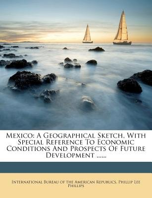 Mexico - A Geographical Sketch, with Special Reference to Economic Conditions and Prospects of Future Development .........