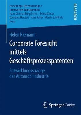 Corporate Foresight Mittels Gesch Ftsprozesspatenten; Entwicklungsstr Nge Der Automobilindustrie (English, German,...