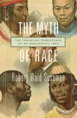 The Myth of Race - The Troubling Persistence of an Unscientific Idea (Hardcover): Robert Wald Sussman