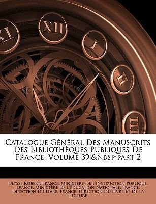Catalogue General Des Manuscrits Des Bibliotheques Publiques de France, Volume 39, Part 2 (French, Paperback): Ulysse Robert