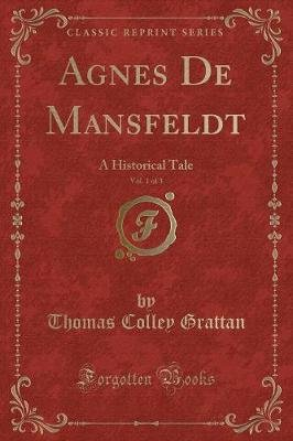Agnes de Mansfeldt, Vol. 1 of 3 - A Historical Tale (Classic Reprint) (Paperback): Thomas Colley Grattan