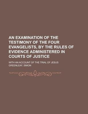An Examination of the Testimony of the Four Evangelists, by the Rules of Evidence Administered in Courts of Justice; With an...